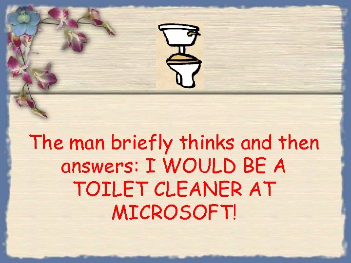 The man briefly thinks and then answers: I WOULD BE A TOILET CLEANER AT