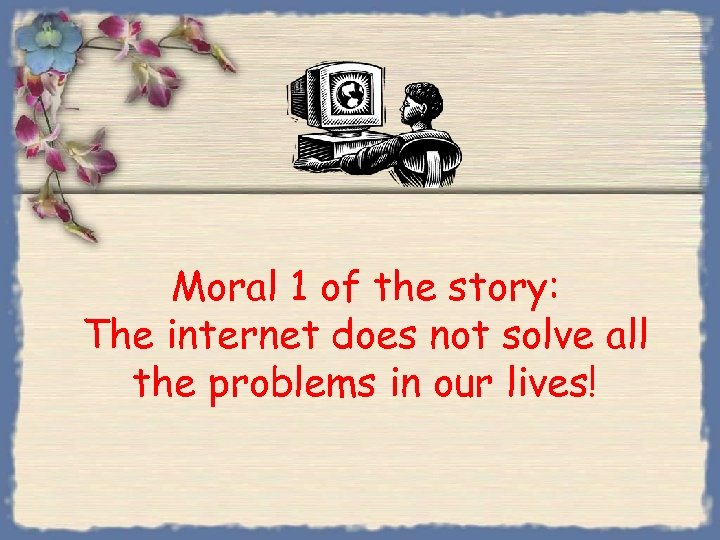 Moral 1 of the story: The internet does not solve all the problems in