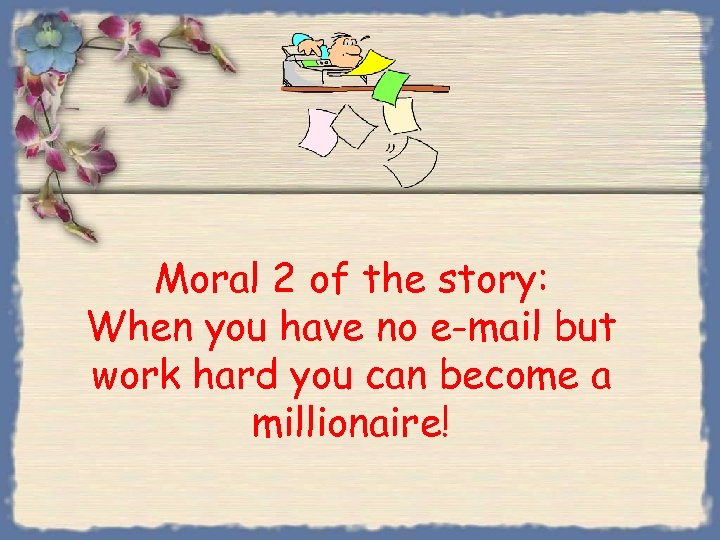 Moral 2 of the story: When you have no e-mail but work hard you