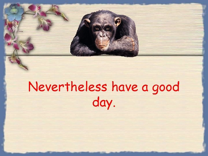 Nevertheless have a good day.