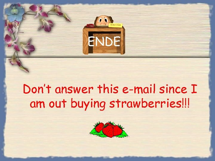 ENDE Don't answer this e-mail since I am out buying strawberries!!!