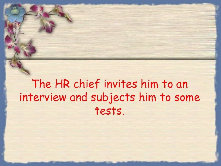 The HR chief invites him to an interview and subjects him to some tests.