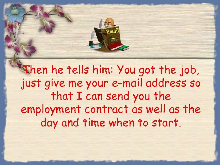 Then he tells him: You got the job, just give me your e-mail address