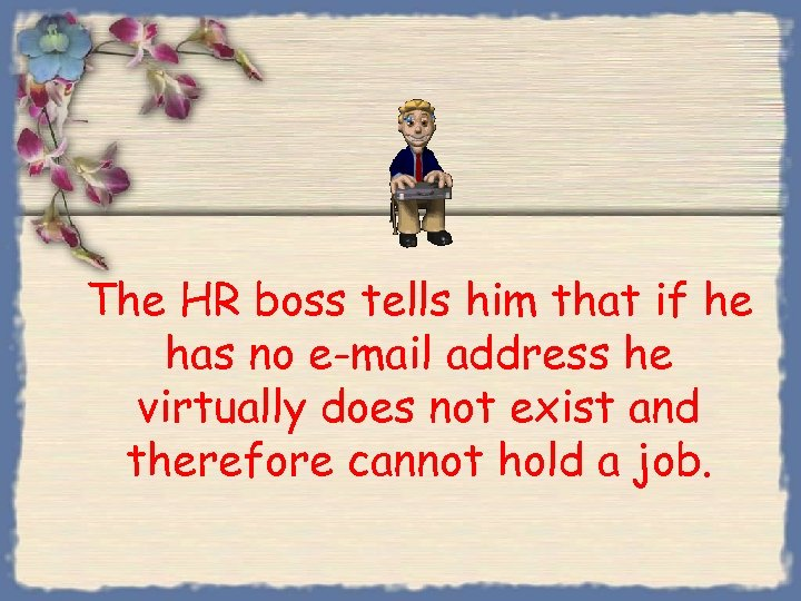 The HR boss tells him that if he has no e-mail address he virtually