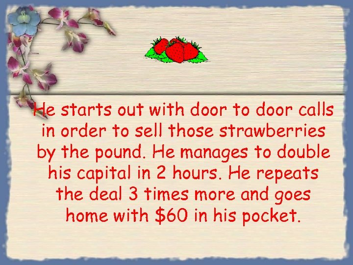 He starts out with door to door calls in order to sell those strawberries