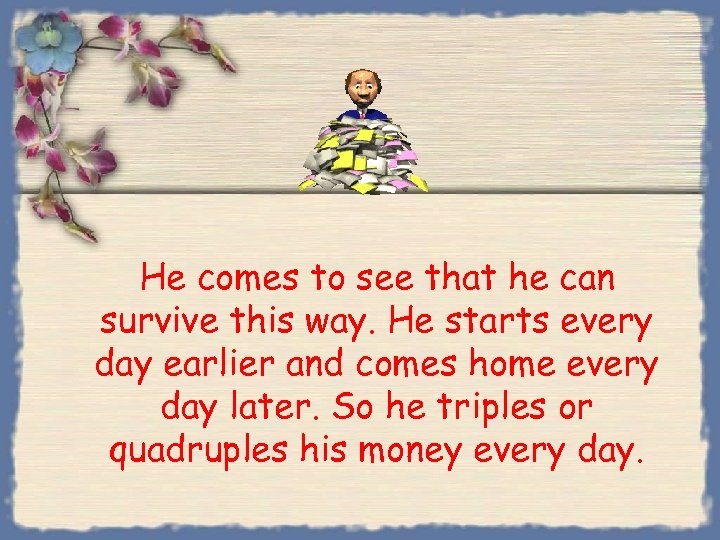 He comes to see that he can survive this way. He starts every day