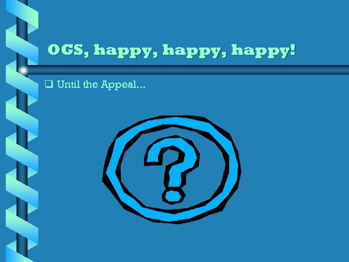 OGS, happy, happy! q Until the Appeal. . .