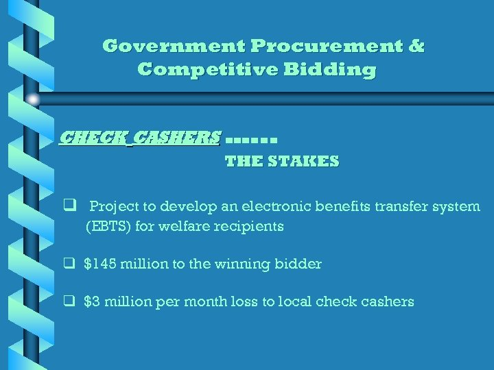 Government Procurement & Competitive Bidding CHECK CASHERS …. . . THE STAKES q Project