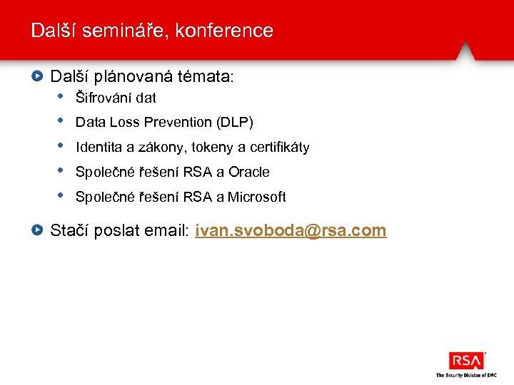 Další semináře, konference Další plánovaná témata: • • • Šifrování dat Data Loss Prevention