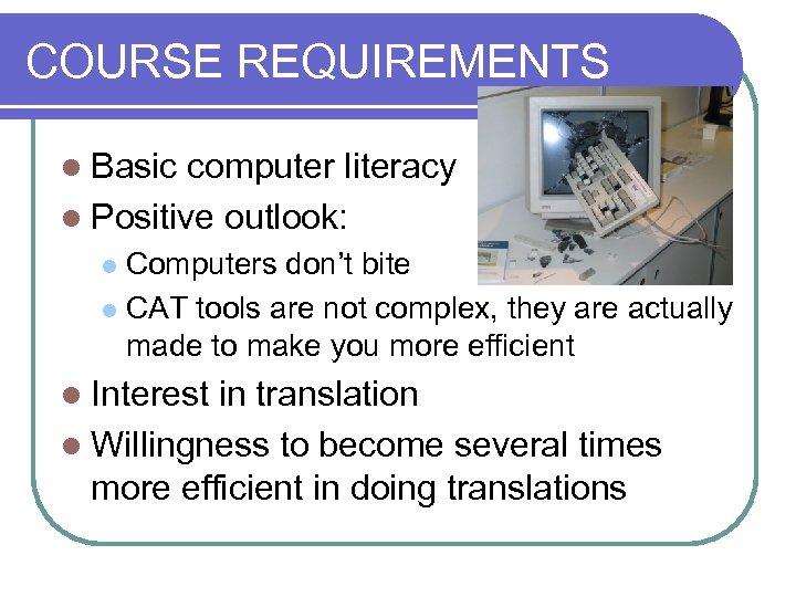 COURSE REQUIREMENTS l Basic computer literacy l Positive outlook: Computers don't bite l CAT