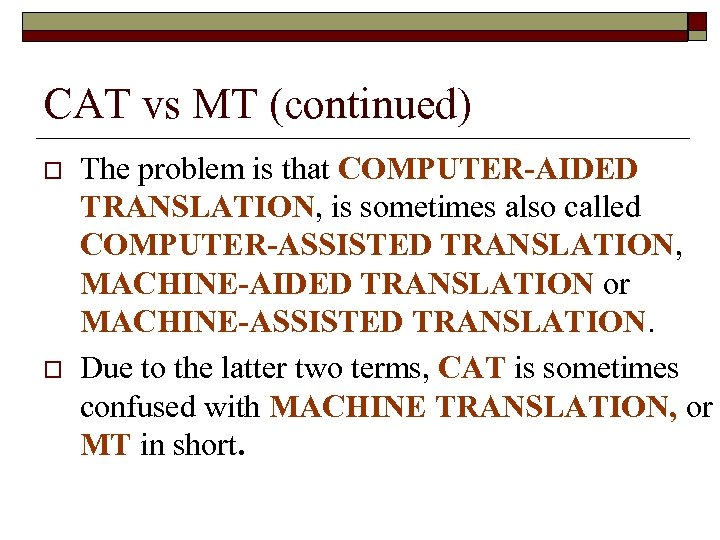 CAT vs MT (continued) o o The problem is that COMPUTER-AIDED TRANSLATION, is sometimes