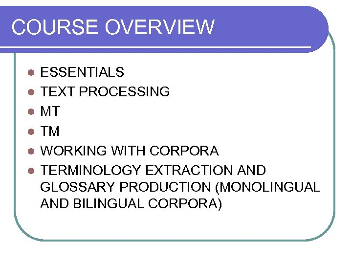 COURSE OVERVIEW l l l ESSENTIALS TEXT PROCESSING MT TM WORKING WITH CORPORA TERMINOLOGY