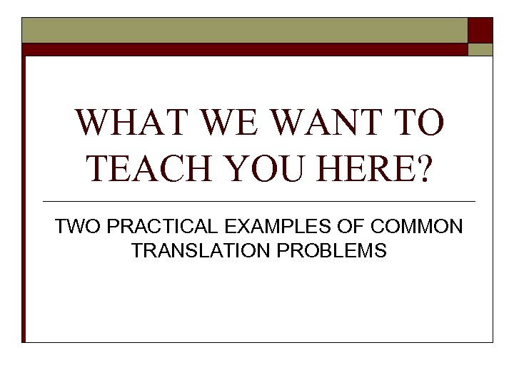 WHAT WE WANT TO TEACH YOU HERE? TWO PRACTICAL EXAMPLES OF COMMON TRANSLATION PROBLEMS