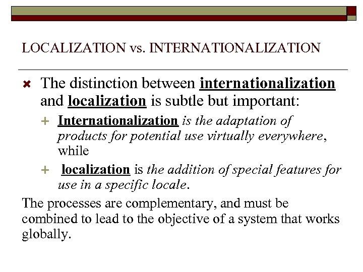 LOCALIZATION vs. INTERNATIONALIZATION The distinction between internationalization and localization is subtle but important: Internationalization