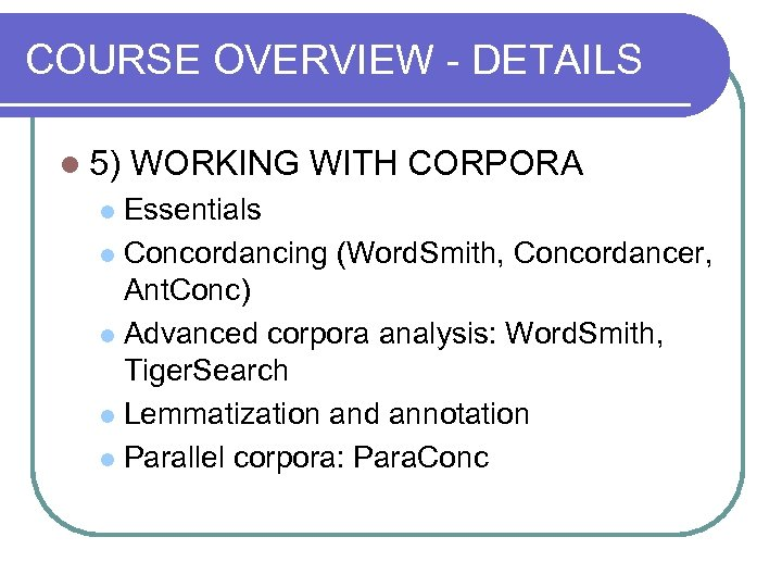 COURSE OVERVIEW - DETAILS l 5) WORKING WITH CORPORA Essentials l Concordancing (Word. Smith,
