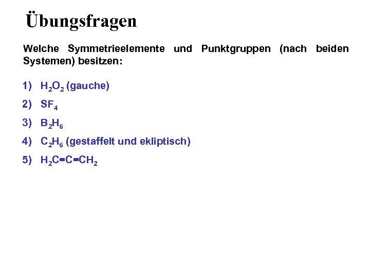 Übungsfragen Welche Symmetrieelemente und Punktgruppen (nach beiden Systemen) besitzen: 1) H 2 O 2