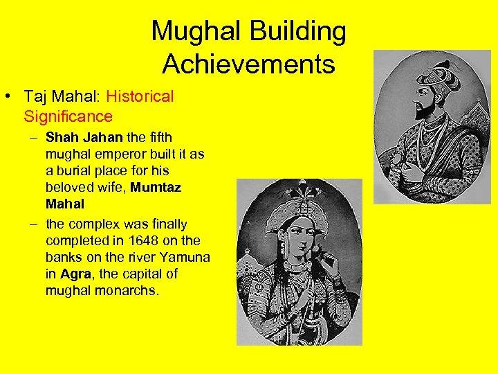 Mughal Building Achievements • Taj Mahal: Historical Significance – Shah Jahan the fifth mughal