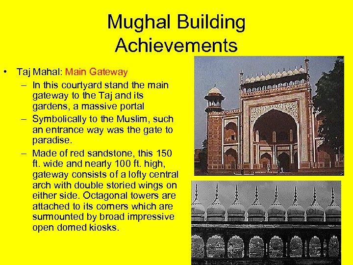 Mughal Building Achievements • Taj Mahal: Main Gateway – In this courtyard stand the