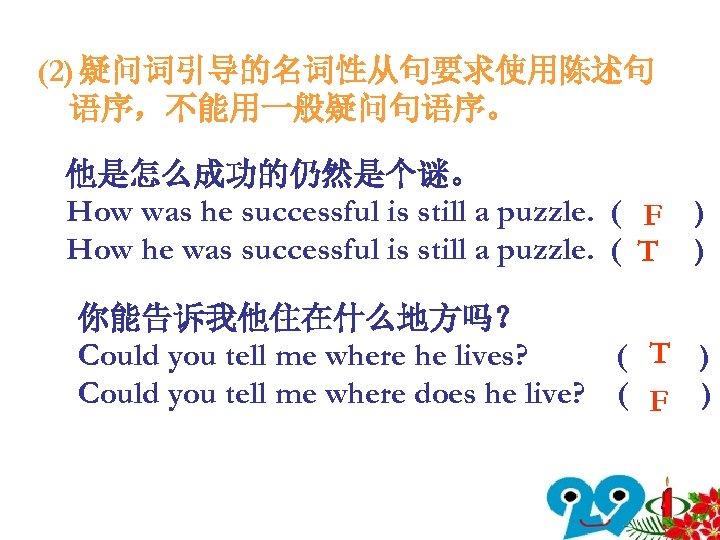 (2) 疑问词引导的名词性从句要求使用陈述句 语序,不能用一般疑问句语序。 他是怎么成功的仍然是个谜。 How was he successful is still a puzzle. ( F