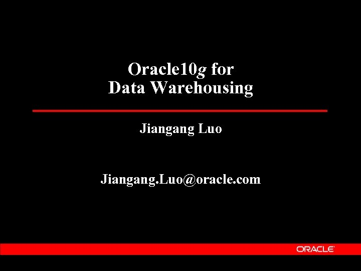 Oracle 10 g for Data Warehousing Jiangang Luo Jiangang. Luo@oracle. com