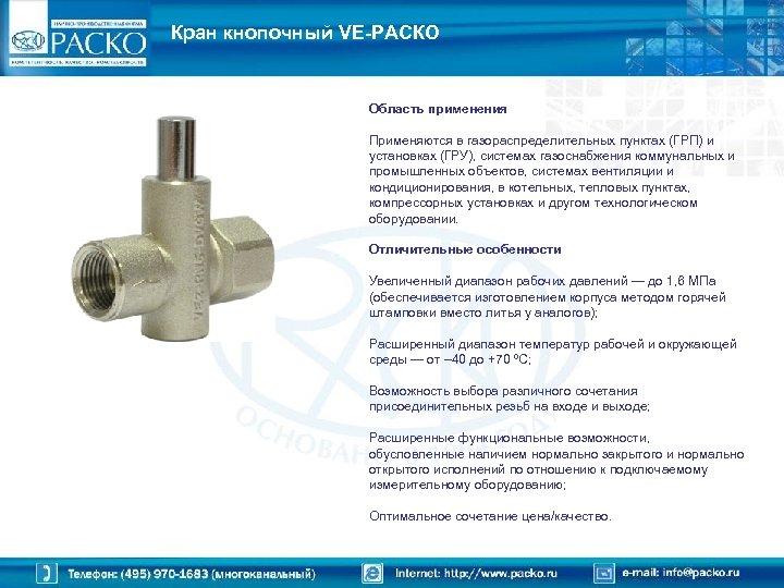 Кран кнопочный VE-РАСКО Область применения Применяются в газораспределительных пунктах (ГРП) и установках (ГРУ), системах