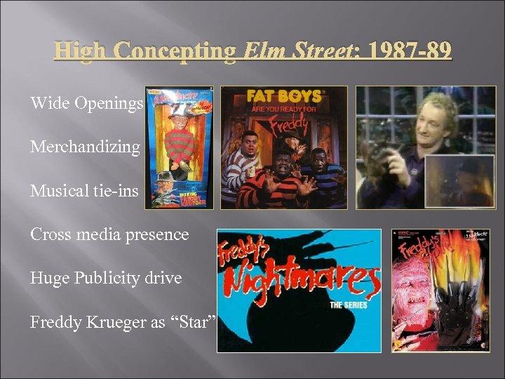 High Concepting Elm Street: 1987 -89 Wide Openings Merchandizing Musical tie-ins Cross media presence