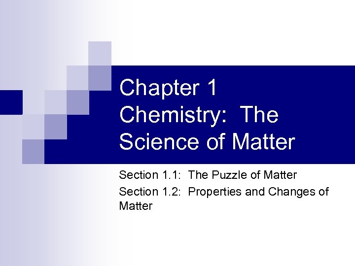 Chapter 1 Chemistry: The Science of Matter Section 1. 1: The Puzzle of Matter