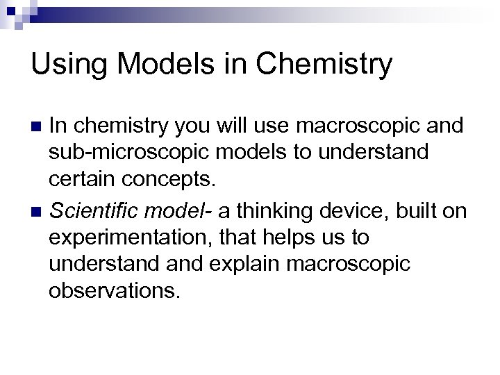Using Models in Chemistry In chemistry you will use macroscopic and sub-microscopic models to