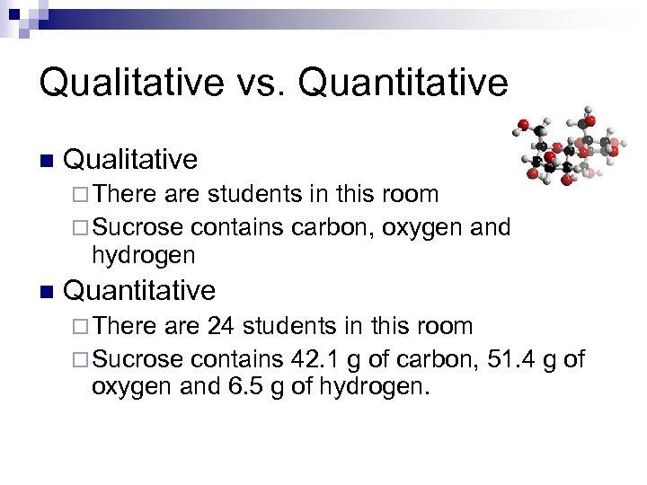 Qualitative vs. Quantitative n Qualitative ¨ There are students in this room ¨ Sucrose
