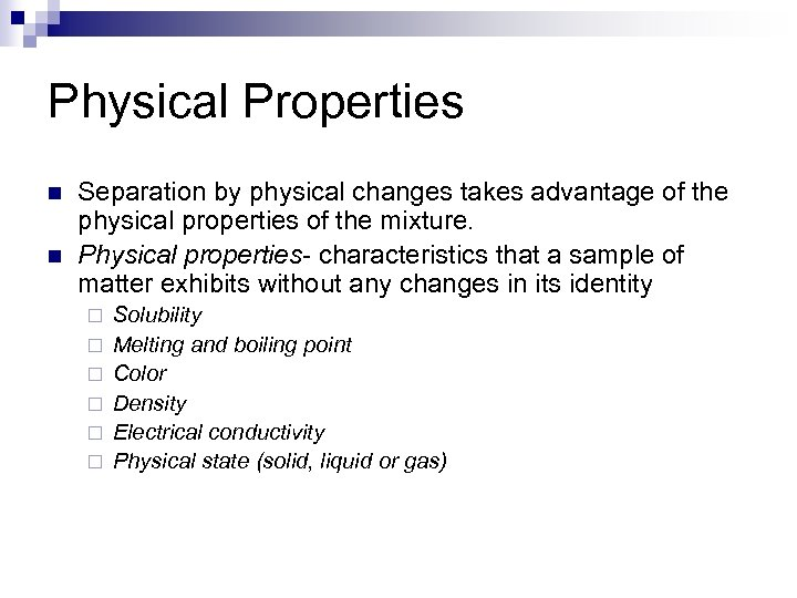 Physical Properties n n Separation by physical changes takes advantage of the physical properties