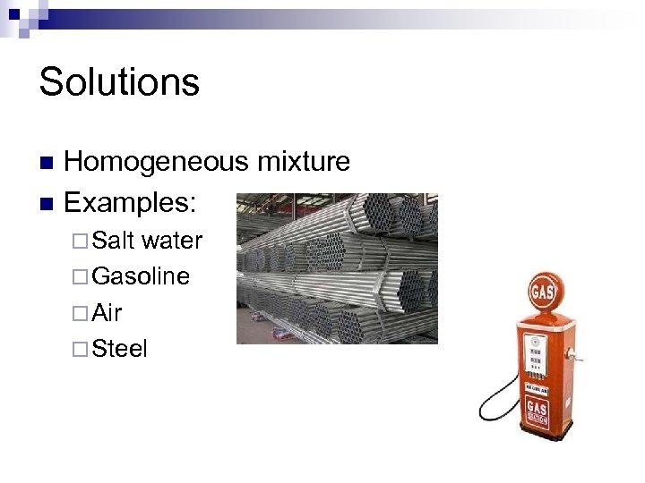 Solutions Homogeneous mixture n Examples: n ¨ Salt water ¨ Gasoline ¨ Air ¨