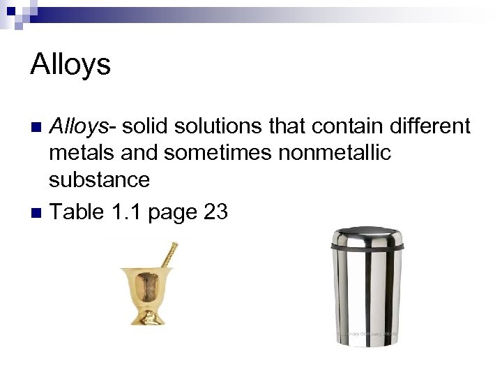 Alloys- solid solutions that contain different metals and sometimes nonmetallic substance n Table 1.