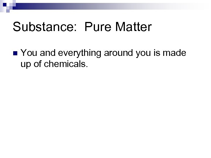 Substance: Pure Matter n You and everything around you is made up of chemicals.