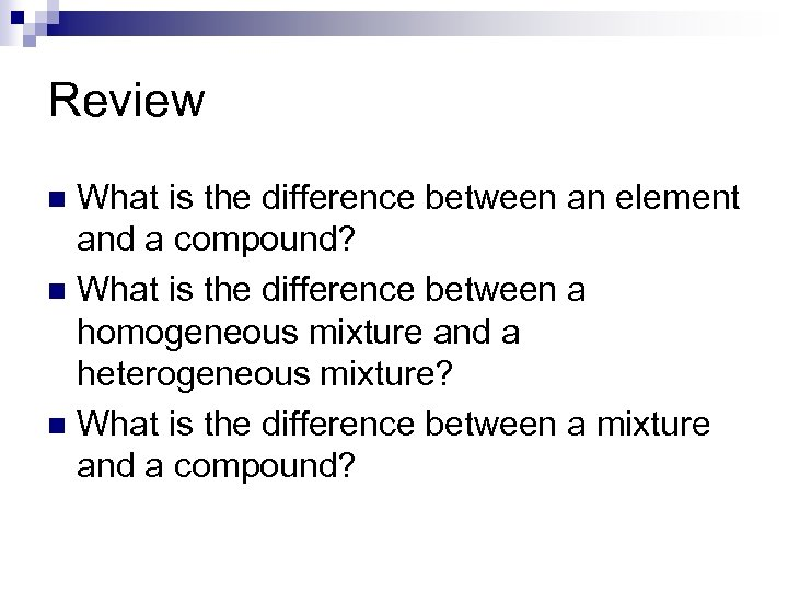 Review What is the difference between an element and a compound? n What is