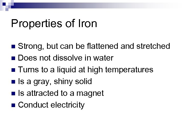 Properties of Iron Strong, but can be flattened and stretched n Does not dissolve