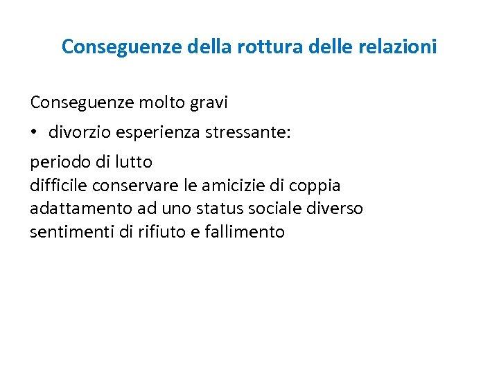 Conseguenze della rottura delle relazioni Conseguenze molto gravi • divorzio esperienza stressante: periodo di