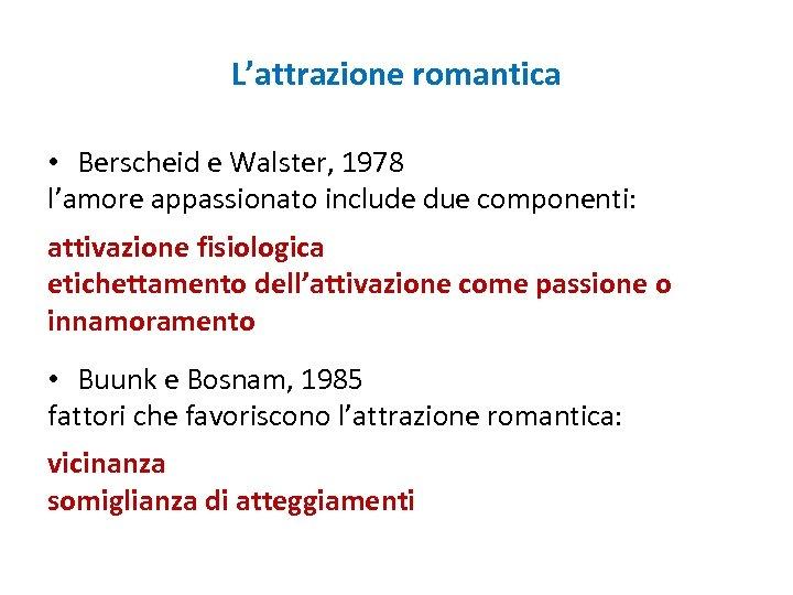 L'attrazione romantica • Berscheid e Walster, 1978 l'amore appassionato include due componenti: attivazione fisiologica