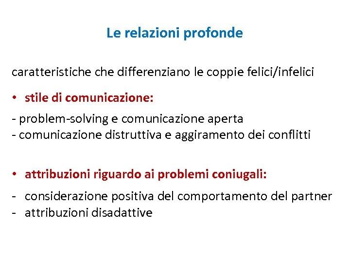 Le relazioni profonde caratteristiche differenziano le coppie felici/infelici • stile di comunicazione: - problem-solving
