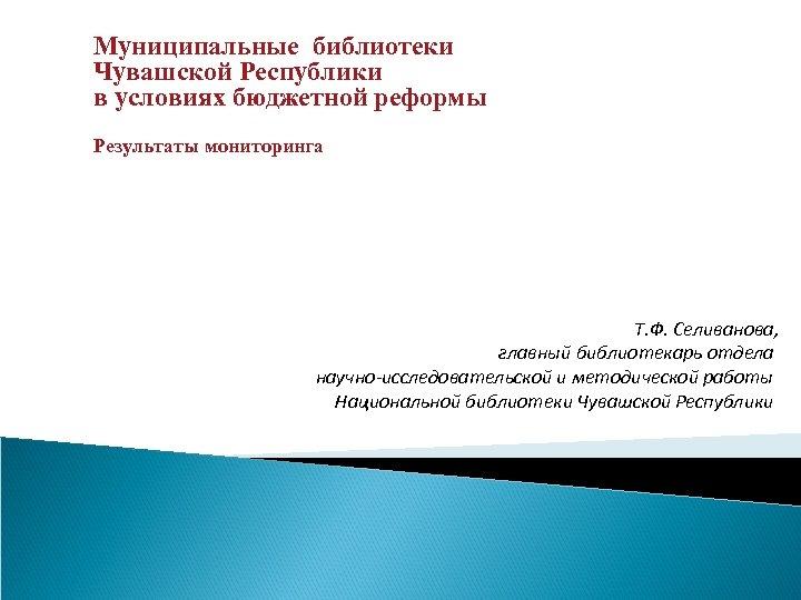 Муниципальные библиотеки Чувашской Республики в условиях бюджетной реформы Результаты мониторинга Т. Ф. Селиванова, главный