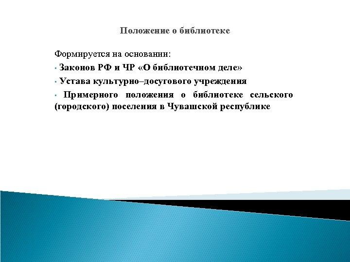 Положение о библиотеке Формируется на основании: • Законов РФ и ЧР «О библиотечном деле»