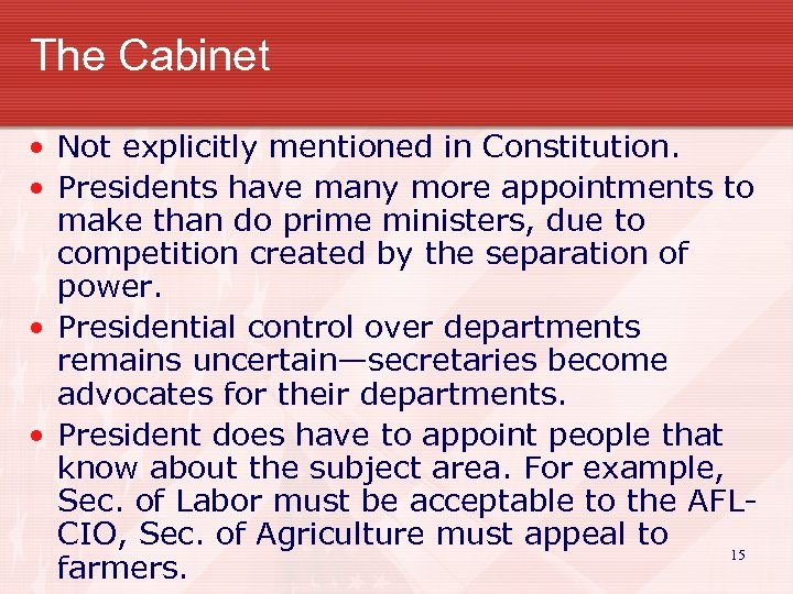 The Cabinet • Not explicitly mentioned in Constitution. • Presidents have many more appointments