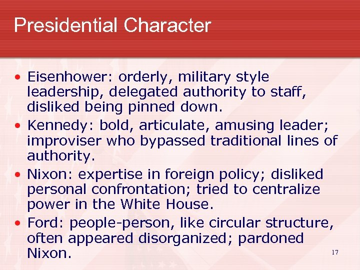 Presidential Character • Eisenhower: orderly, military style leadership, delegated authority to staff, disliked being