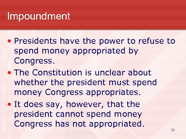 Impoundment • Presidents have the power to refuse to spend money appropriated by Congress.