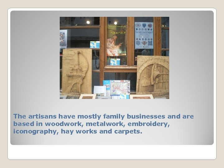 The artisans have mostly family businesses and are based in woodwork, metalwork, embroidery, iconography,