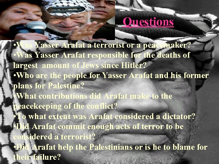 Questions • Was Yasser Arafat a terrorist or a peacemaker? • Was Yasser Arafat