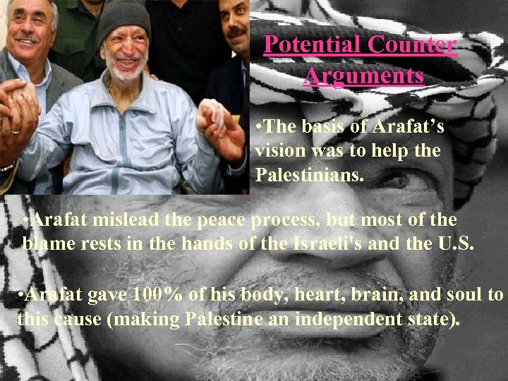 Potential Counter Arguments • The basis of Arafat's vision was to help the Palestinians.