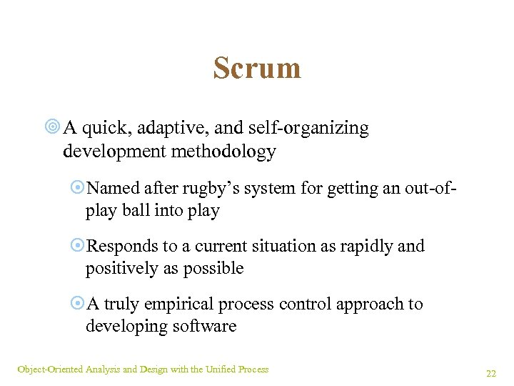 Scrum ¥ A quick, adaptive, and self-organizing development methodology ¤Named after rugby's system for