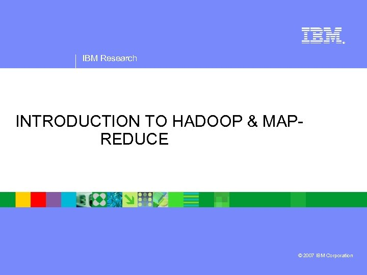 ® IBM Research INTRODUCTION TO HADOOP & MAPREDUCE © 2007 IBM Corporation