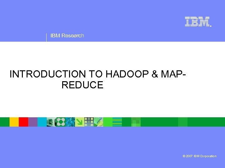 ® IBM Research INTRODUCTION TO HADOOP & MAPREDUCE © 2007 IBM Corporation