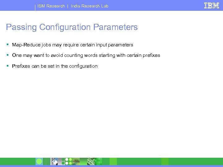IBM Research   India Research Lab Passing Configuration Parameters § Map-Reduce jobs may require